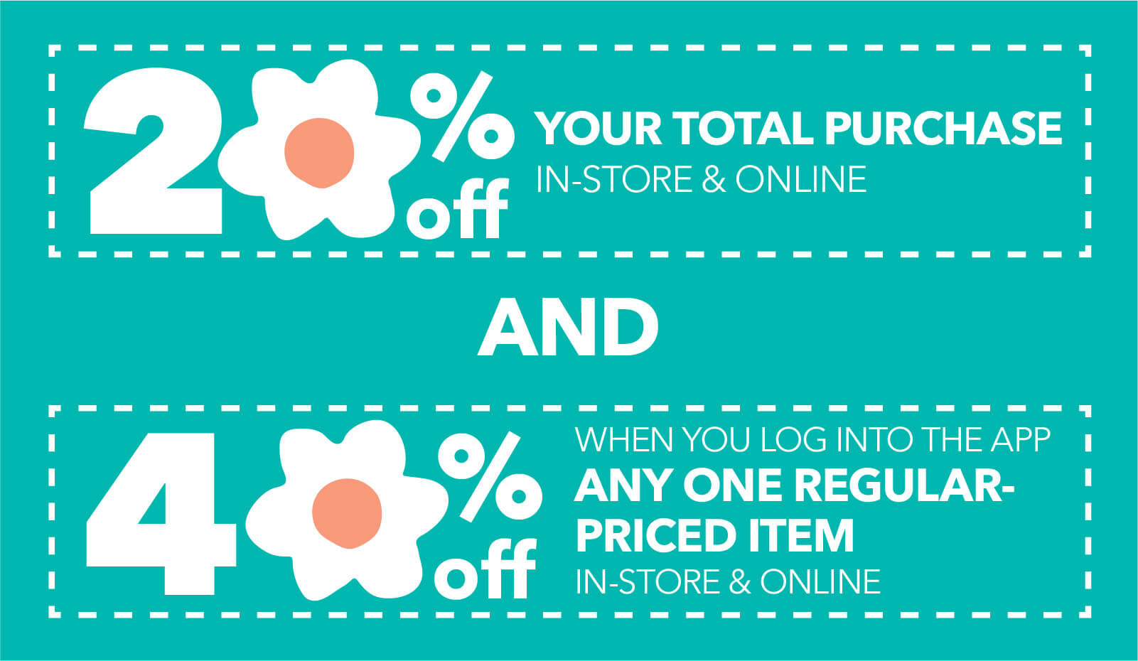 20% off your total purchase. Log in to the app to save 40% off any one regular priced item in-store & online