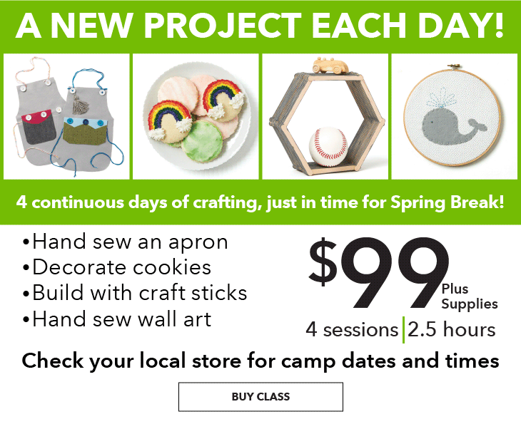 A new project each day! 4 continous days of crafting, Just in time for Spring Break! Hand sew an apron, decorate cookies, build with craft sticks, and hand sew wall art. Check your local store for camp dates and times. $99 plus supplies. 4 Sessions, 2.5 hours. BUY CLASS.