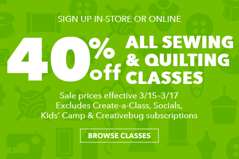 40% off all  Sew & Quilt classes. 3/15 - 3/17. Register in-store or online at joann.com. Excludes Create-a-Class, Socials and Creativebug Subscriptions.