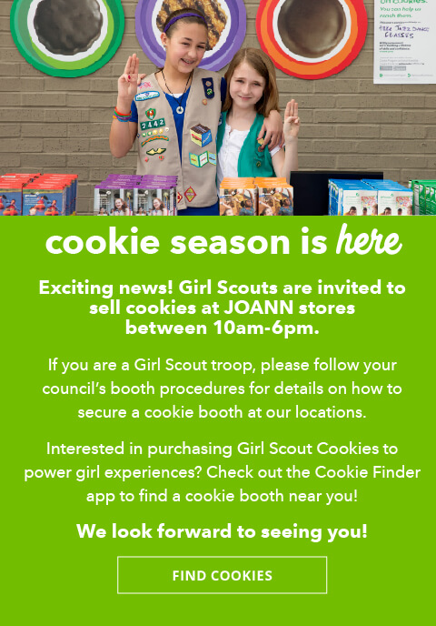 Cookie season is here. Exciting news Girl Scouts are invited to sell cookies at JOANN stores between 10am-6pm. Check out the Cookie Finder app to find a cookie booth near you! FIND COOKIES.