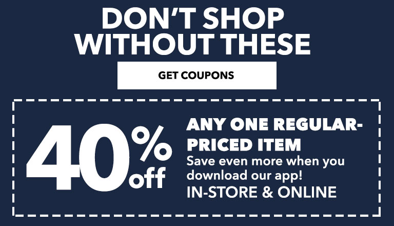 40% OFF ANY ONE REGULAR PRICED ITEM. SAVE EVEN MORE WHEN YOU DOWNLOAD OUR APP!