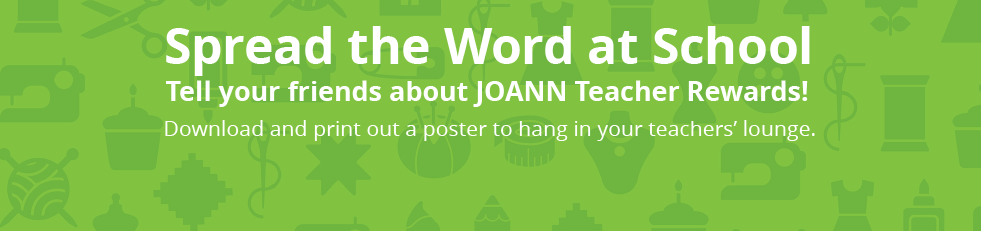 Spread the word at school. Tell your friends about JOANN Teacher Rewards! Download and print a poster to hang in your teachers' lounge.