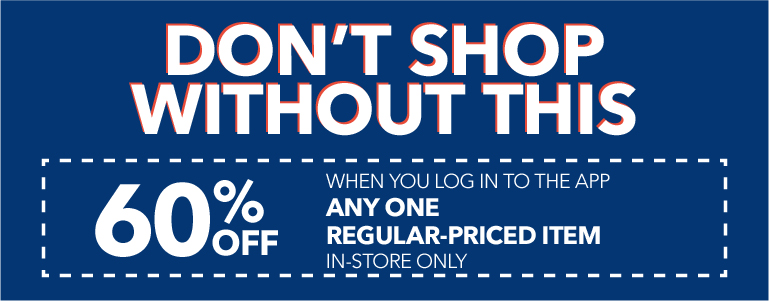 Log in to the app for 60% off any one regular-priced item in-store only.