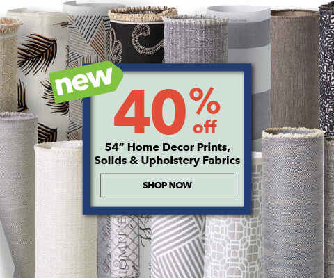 40% off 54 inch Home Decor Prints, Solids, and Upholstery Fabrics. SHOP NOW.