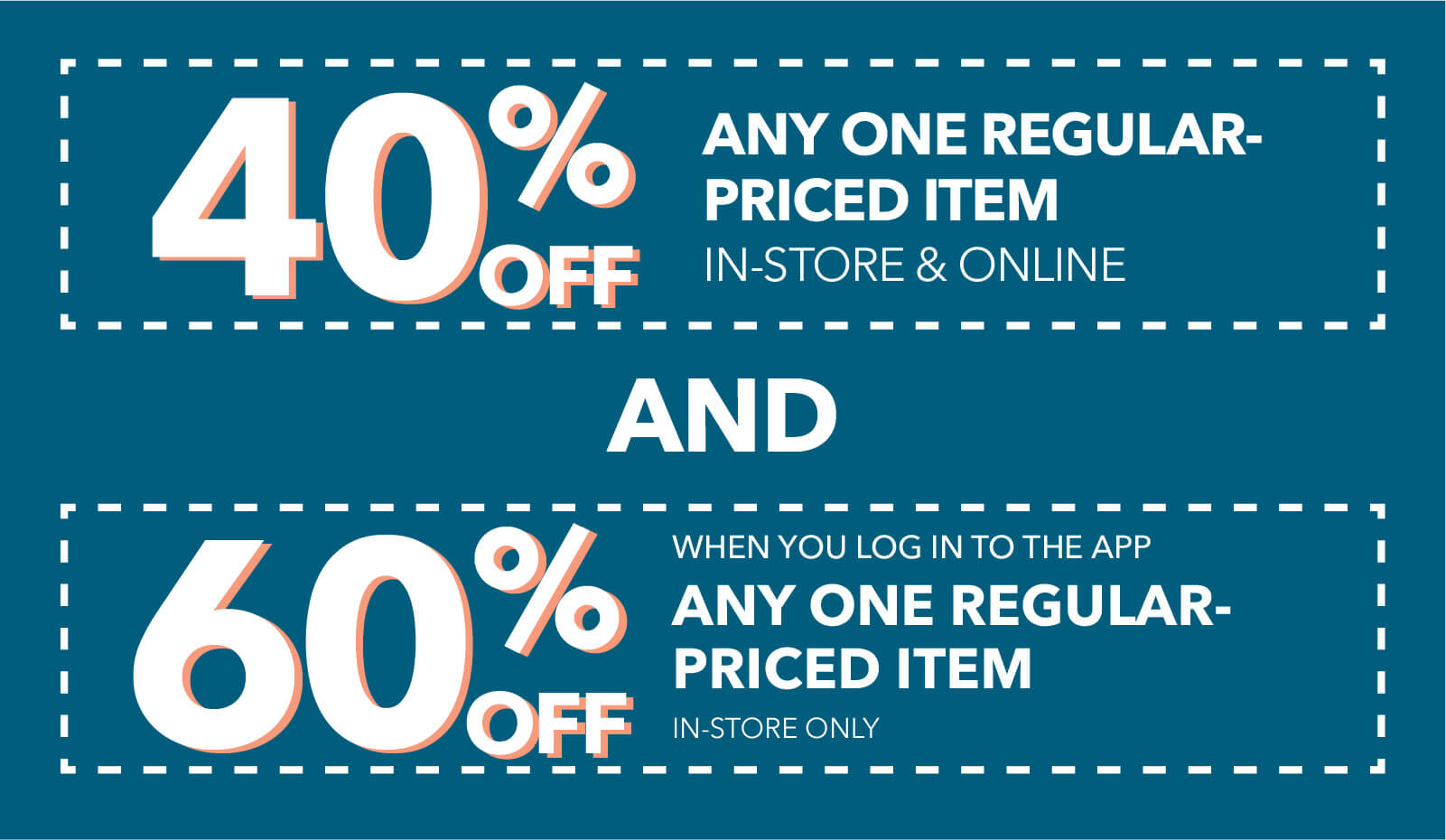 40% off any one regular-priced item.When you log in to the app 60% off an one regular-priced item in-store & online when you buy online pick up in store.