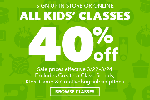 40% off All Kids Classes. 3/22 - 3/24. Register in-store or online at joann.com. Excludes Create-a-Class, Socials and Creativebug Subscriptions.