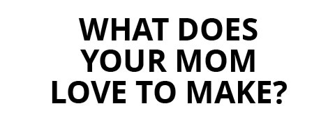 What Does Your Mom Love to Make.