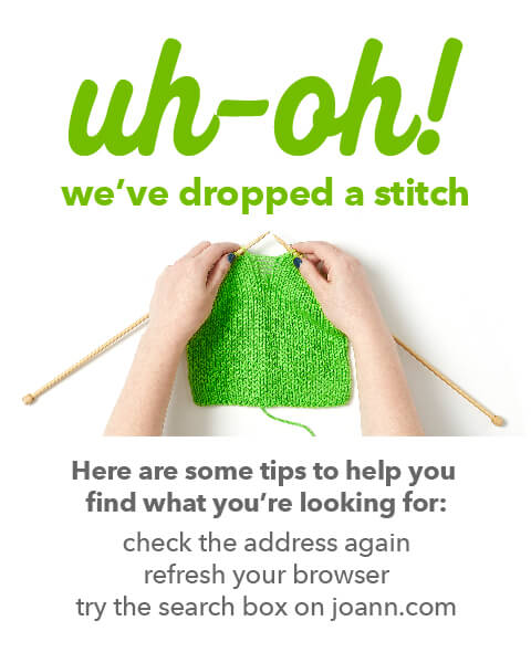 uh-oh! we've dropped a stitch. Here are some tips to help you find what you're looking for: check the address again, refresh your browser, try the search box on joann.com.