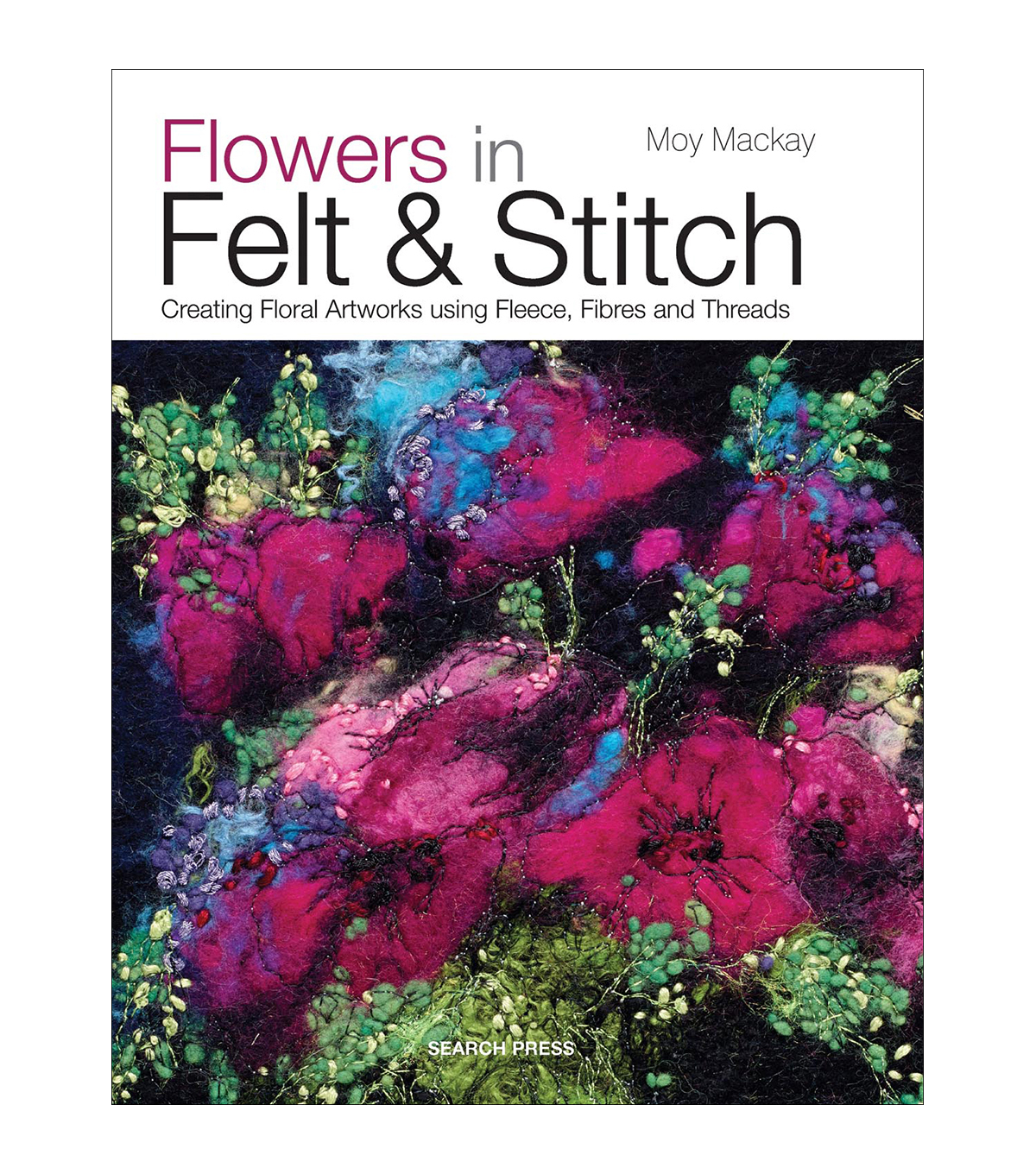 Flowers In Felt & Stitch-Creating Floral Artworks using Fleece, Fibres and Threads