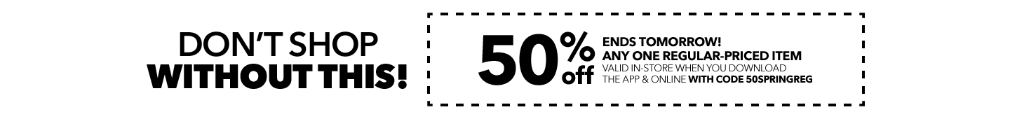 DON'T SHOP WITHOUT THIS! 50% Off Any One Regular-Priced Item in-store when you download the app & online with code: 50SPRINGREG