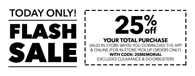 FLASH SALE! 25% Off your total purchase valid in-store when you download the app & online (for in-store pick-up orders only) with code: 25MEMORIAL