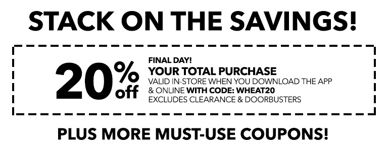 FINAL DAY! STACK ON THE SAVINGS! 20% Off your total purchase valid in-store when you download the app & online with code: WHEAT20