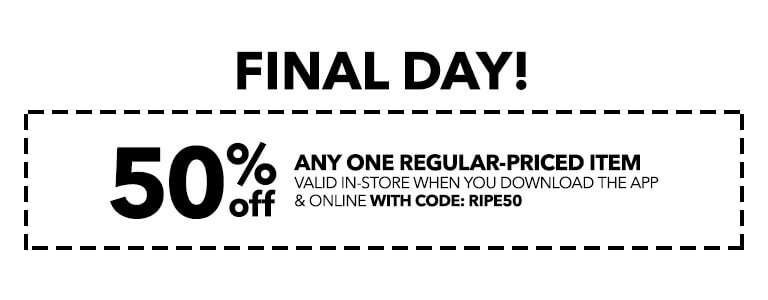 Final Day! 50% off any one regular-priced item valid in-store when you download the app and online with code: RIPE50