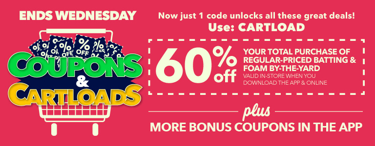 Coupons & cartloads ends Wednesday, use Code: CARTLOAD.60% off your total purchase of regular priced batting and foam by the yard plus more bonus coupons in the app.