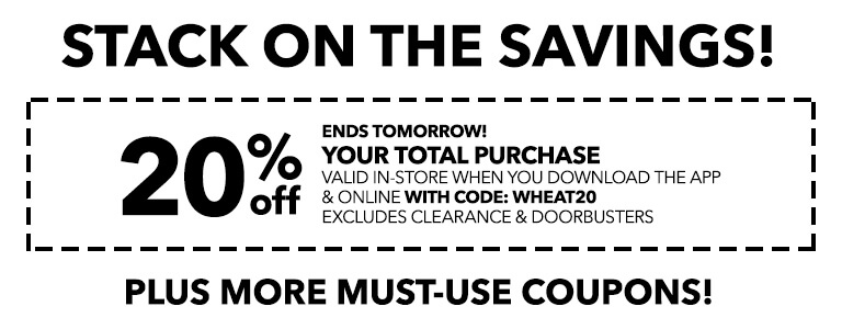 ENDS TOMORROW! STACK ON THE SAVINGS! 20% Off your total purchase valid in-store when you download the app & online with code: WHEAT20