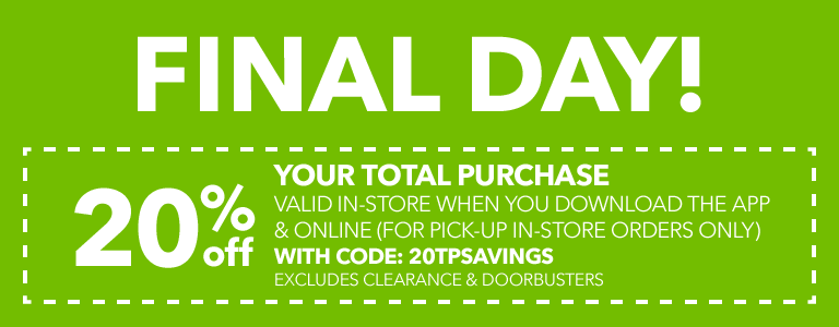 FINAL DAY! 20% Off your total purchase valid in-store when you download the app & online (for pick-up in-store orders only) with code: 20TPSAVINGS