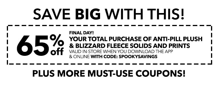 Final day! 65% off your total purchase of Anti-Pill Plush & Blizzard Fleece Solids and Prints valid in-store when you download the app and online with code: SPOOKYSAVINGS