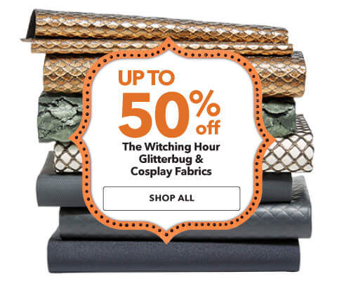 Up to 50% off The Witching Hour, Glitterbug,  and Cosplay Fabrics. Shop Now.