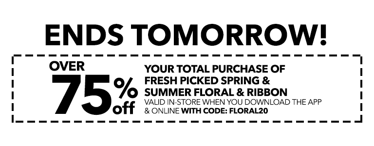 ENDS TOMORROW! Over 75% off your total purchase of fresh picked spring and summer floral and ribbon When You Download The App & Online With Code: FLORAL20