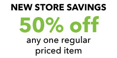 New Store Savings 50% off Any One Regular Priced Item.