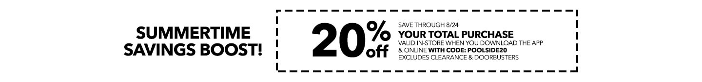 SUMMERTIME SAVINGS BOOST! 20% off your total purchase valid in-store when you download the app & online with code: POOLSIDE20