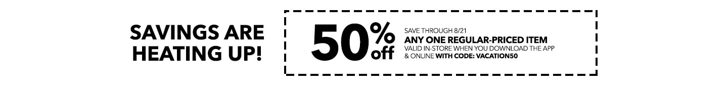 SAVINGS ARE HEATING UP! 50% Off any one regular-priced item valid in-store when you download the app & online with code: VACATION50
