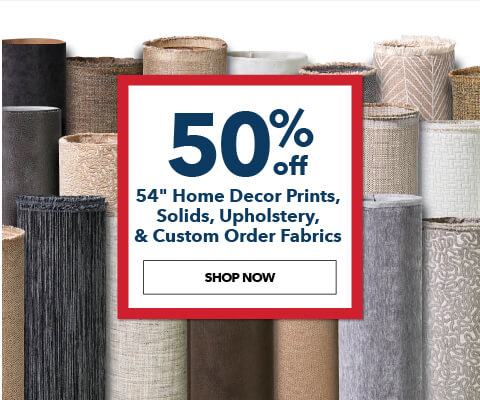 50% off 54 inch Home Decor Prints, Solids, Upholstery, and Outdoor Fabrics. Shop Now.