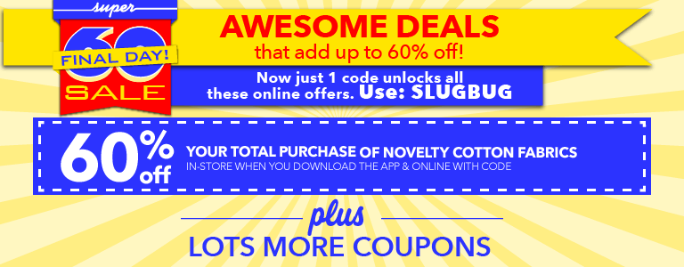 Final Day!Awesome deals that add up to 60% off with code: SLUGBUG. Enjoy 60% off your total purchase of Novelty Cotton Fabrics online and in-store with code, plus lot smore coupons