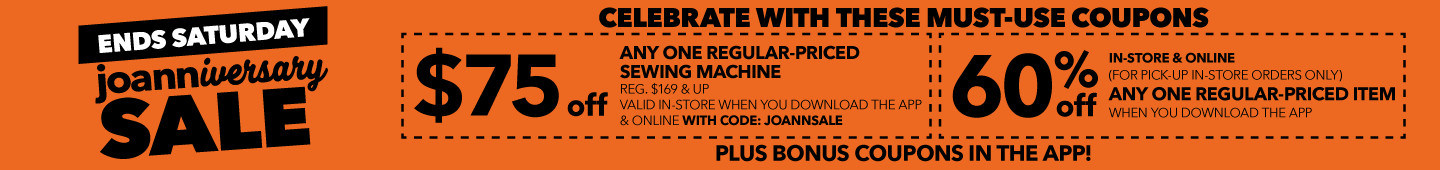 Ends Saturday. $75 off any one regular-priced sewing machine with code: JOANNSALE. 60% any regular-proced item when you download the app.