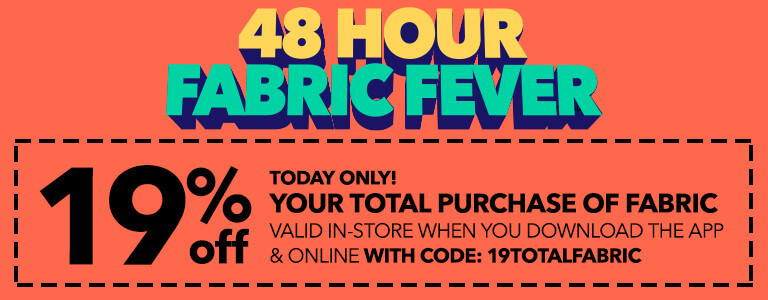 48 HOUR FABRIC FEVER! 19% Off Your total purchase of fabric valid in-store when you download the app & online (for pick-up in-store orders only) with code: 19TOTALFABRIC