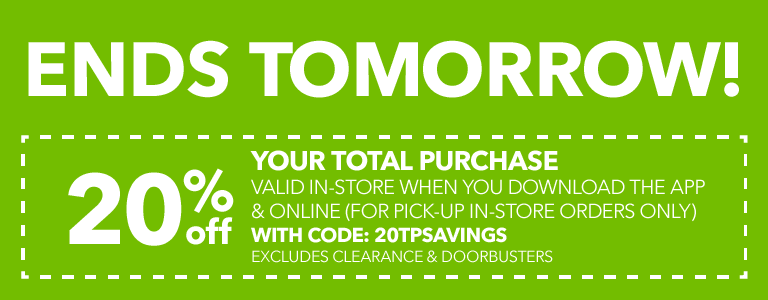 ENDS TOMORROW! 20% Off your total purchase valid in-store when you download the app & online (for pick-up in-store orders only) with code: 20TPSAVINGS