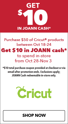 Get $10 in JOANN cash when you purchase $50 of Cricut products, 10/18-10/24.