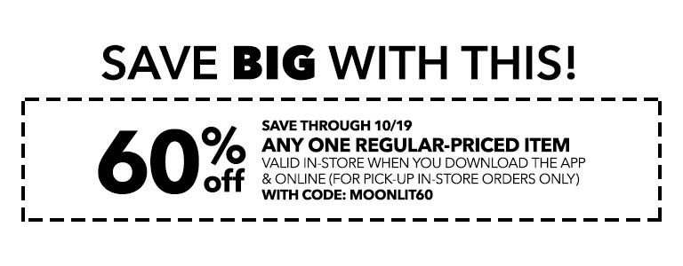 60% off any one regular-priced item valid in-store when you download the app and online for pick-up in-store orders only with code: MOONLIT60