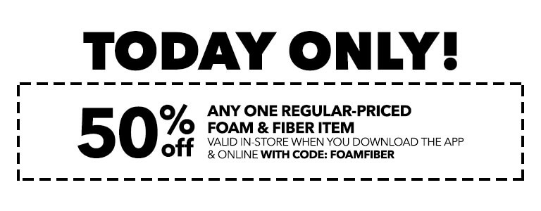 TODAY ONLY! 50% Off any one regular-priced Foam & FIber Item valid in-store when you download the app & online with code: FOAMFIBER50