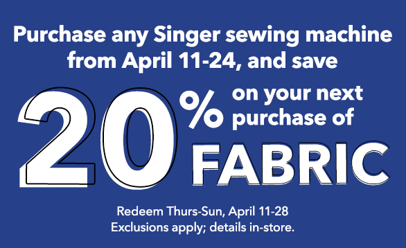 Save 20% on your next purchase of Fabric when you purchase any Singer sewing machine. Shop Now.