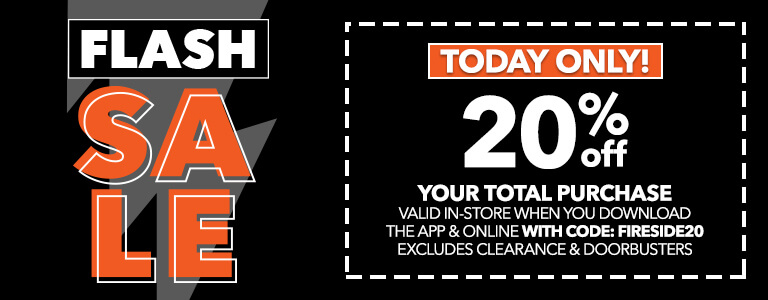 TODAY ONLY! Flash Sale, 20% off your total purchase valid in-store when you download the app and online with code: FIRESIDE20