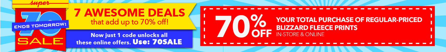 Super 70's sale. Use code 70sale to save on all these offers. 70% off your total purchase of regular-priced anti-pill fleece solids.In-store & Online