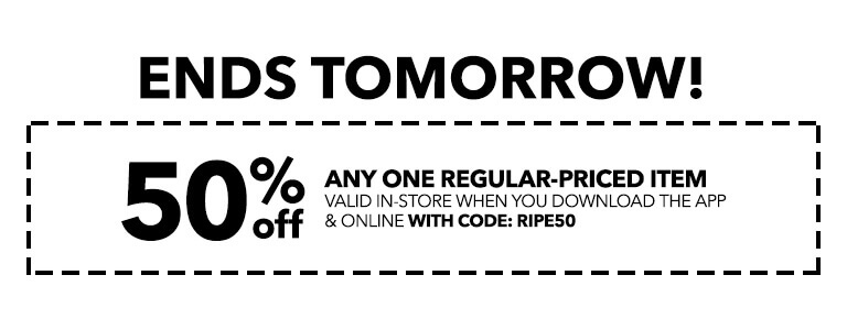 Ends tomorrow! 50% off any one regular-priced item valid in-store when you download the app and online with code: RIPE50