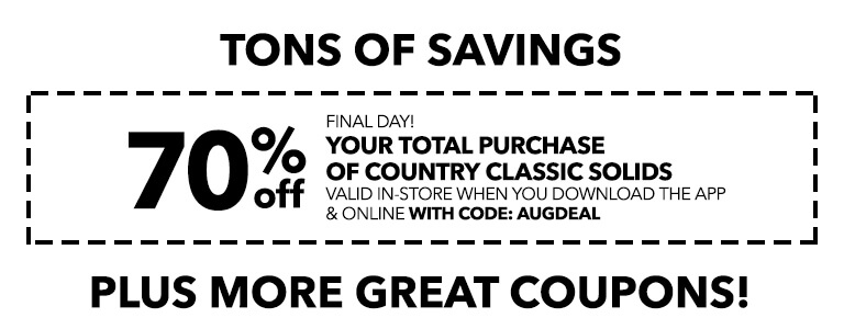 FINAL DAY! TONS OF SAVINGS! 70% off your total purchase of country classic solids valid in-store when you download the app & online with code: AUGDEAL