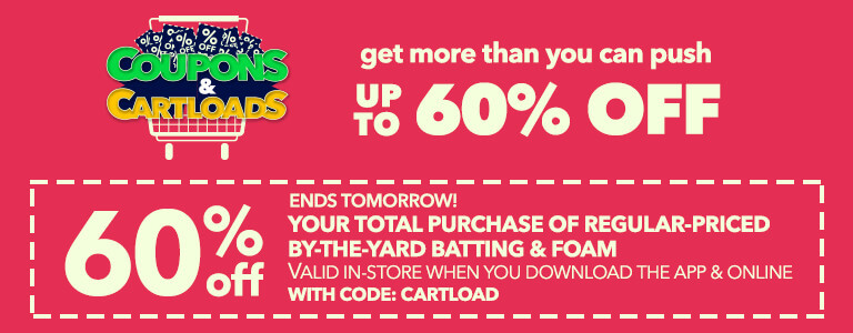 Ends tomorrow! Coupons & Cartloads! 60% Off Your total purchase of regular-prived batting & foam  valid in-store when you download the app & online (for pick-up in-store orders only) with code:CARTLOAD