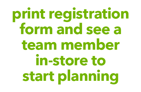 Print Registration Form and See a Team Member In-store to Start Planning.