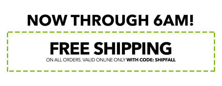 Now through 6pm! Free shipping on all orders, no minimum purchase. valid online only with code: SHIPFALL