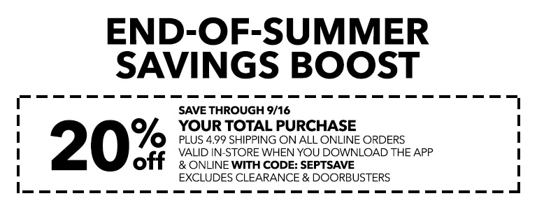 ENDS-OF-SUMMER SAVINGS BOOST! 20% Off Your Total Purchase plus 4.99 Shipping on all Orders Valid In-Store when you Download the App and Online with Code: SEPTSAVE