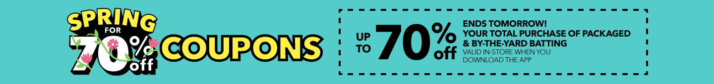 Spring for 70% Off Coupons! Up to 70% Off Your total purchase of batting by-the-yard valid in-store when you download the app & online with code: 70DISCO