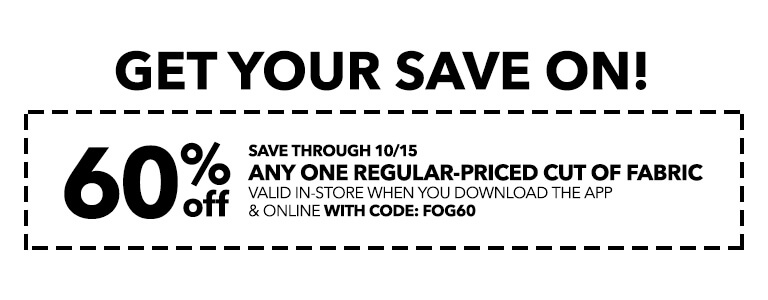 Get your save on! 60% off any one regular-priced cut of fabric valid in-store when you download the app and online with code: FOG60