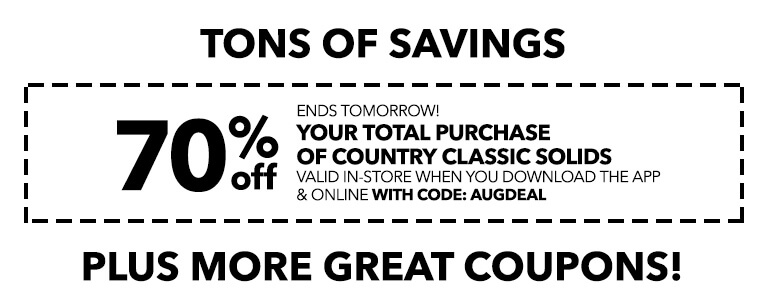 TONS OF SAVINGS! Ends Tomorrow! 70% off your total purchase of country classic solids valid in-store when you download the app & online with code: AUGDEAL