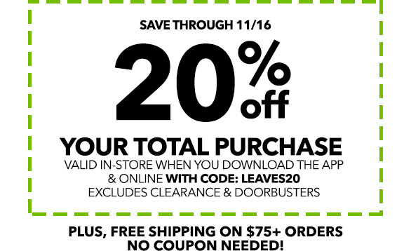 Save Big With This! Save through 11/16! 20% off your total purchase. Valid in-store when you download the app & online with code: LEAVES20. Excludes Clearance & Doorbusters.
