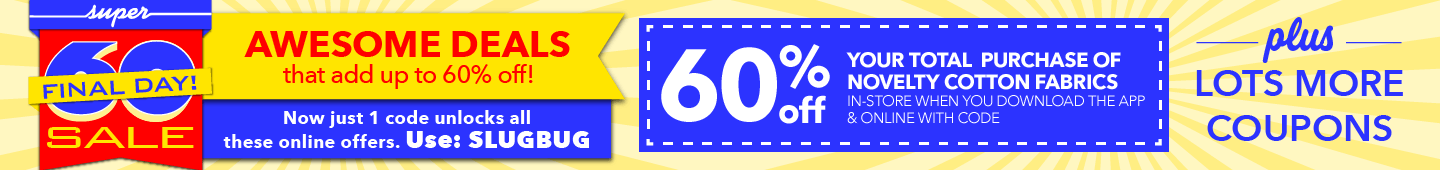 Final Day!.Awesome deals that add up to 60% off with code: SLUGBUG. Enjoy 60% off your total purchase of Novelty Cotton Fabrics online and in-store with code, plus lot smore coupons.