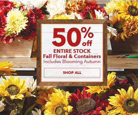 50% off Entire Stock Fall Floral and Containers. Includes Blooming Autumn. Shop Now.