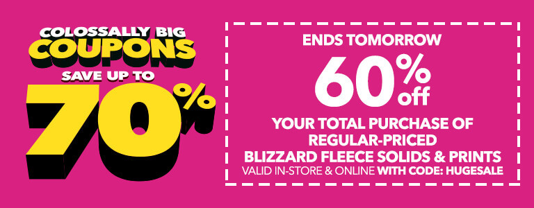 COLOSSALLY BIG COUPONS ENDS TOMORROW! 60% Off your total purchase of regular-priced Blizzard Fleece Solids & Prints valid in-store when you download the app & online with code: HUGESALE